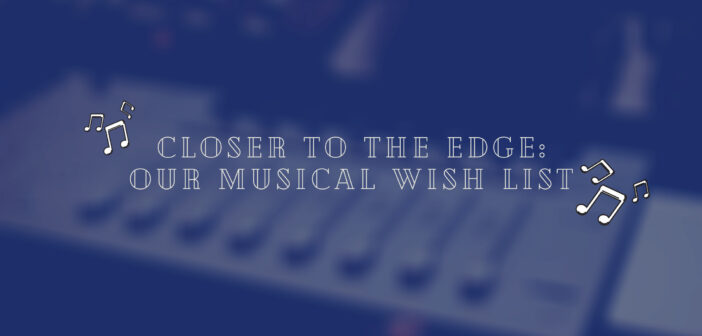 Closer To The Edge: Our Musicals Wishlist