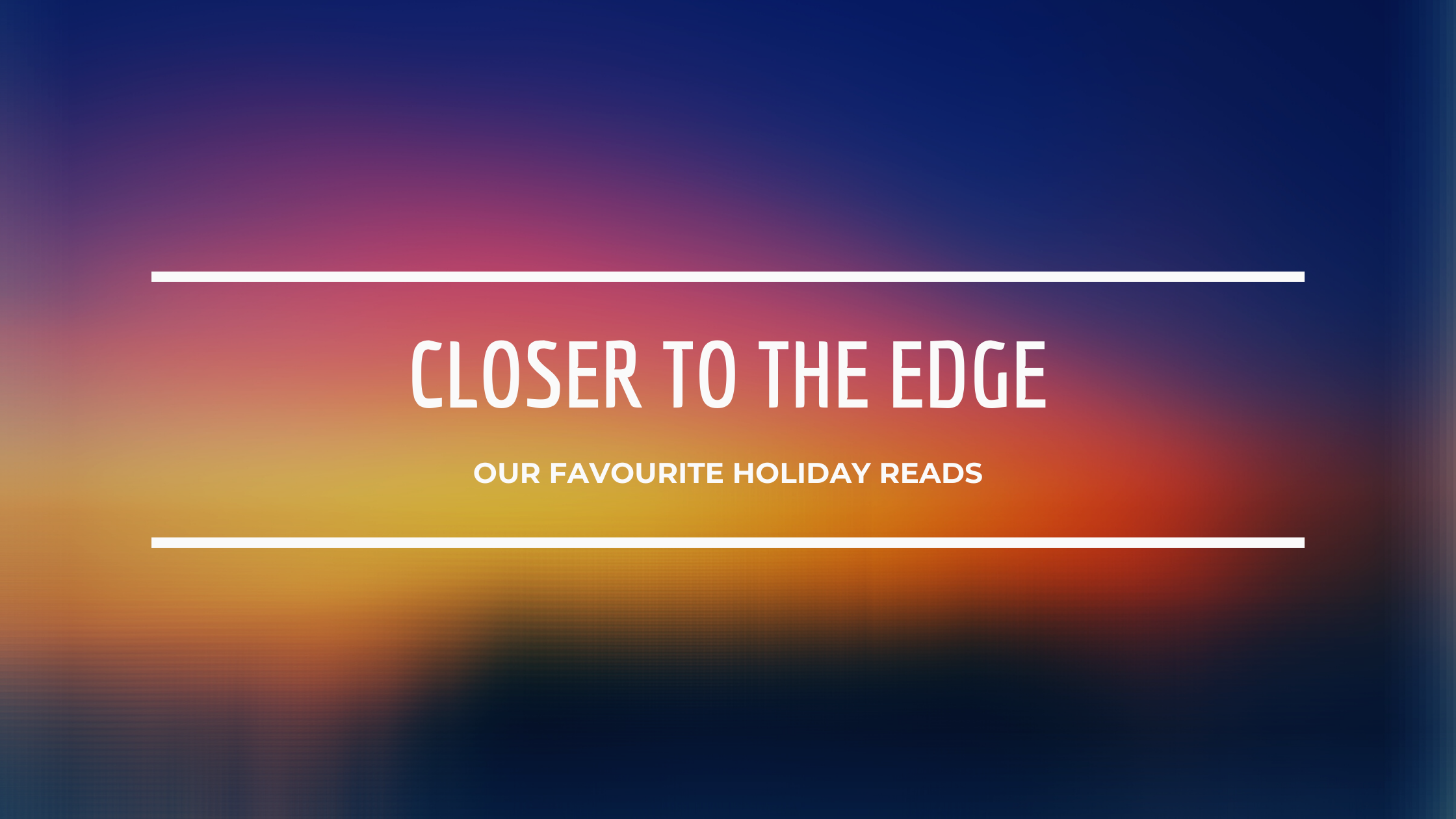 Closer To The Edge: Our Favourite Holiday Reads